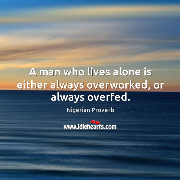 Image, A man who lives alone is either always overworked, or always overfed.