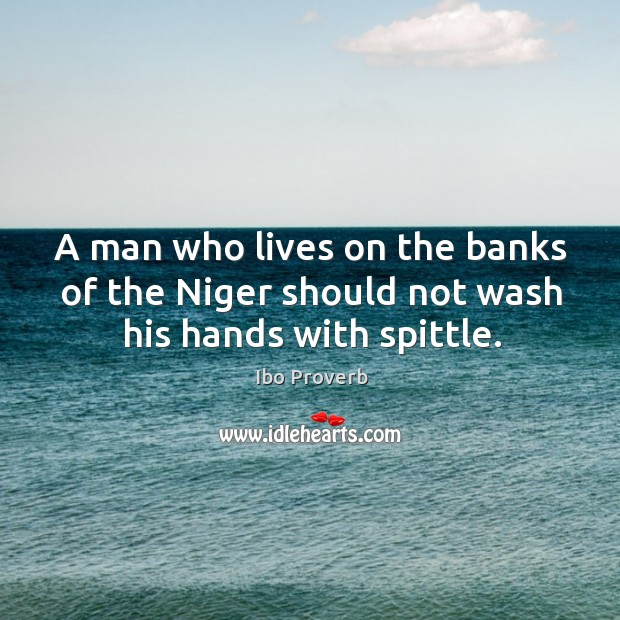 A man who lives on the banks of the niger should not wash his hands with spittle. Ibo Proverbs Image