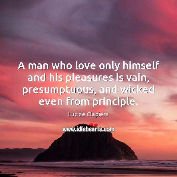 A man who love only himself and his pleasures is vain, presumptuous, Luc de Clapiers Picture Quote