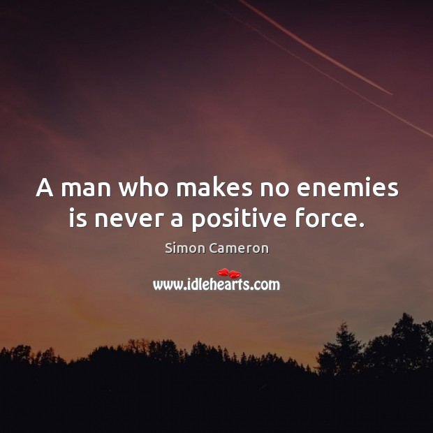 A man who makes no enemies is never a positive force. Image