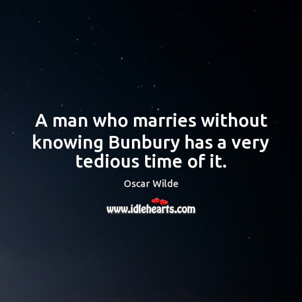 Image, A man who marries without knowing Bunbury has a very tedious time of it.