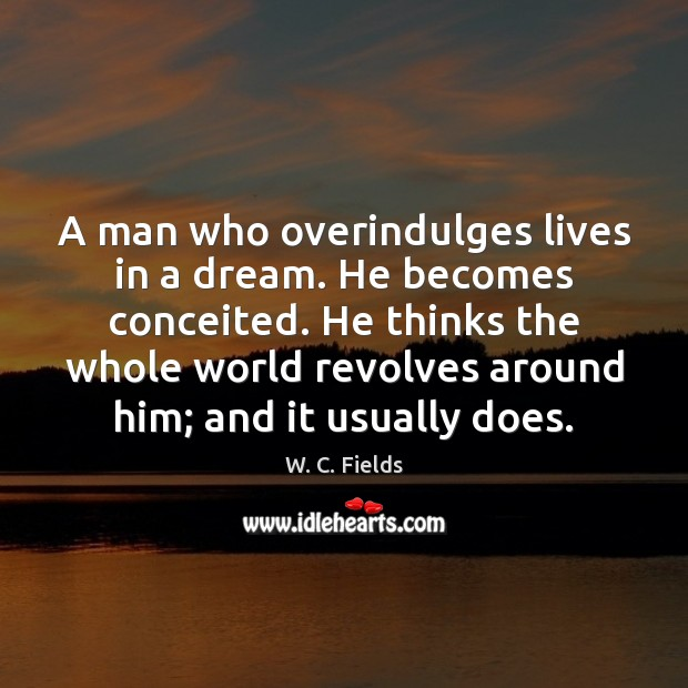 A man who overindulges lives in a dream. He becomes conceited. He W. C. Fields Picture Quote