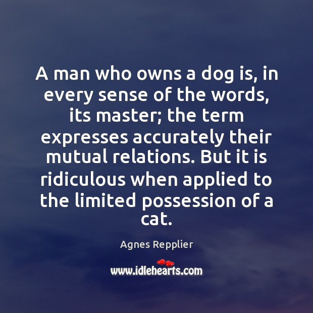 A man who owns a dog is, in every sense of the Agnes Repplier Picture Quote