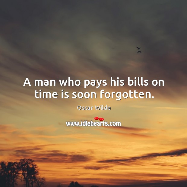 Image, A man who pays his bills on time is soon forgotten.