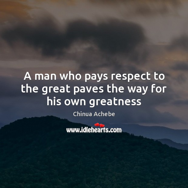 Image, A man who pays respect to the great paves the way for his own greatness