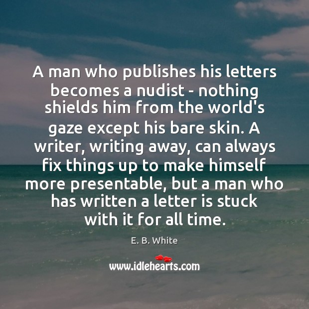A man who publishes his letters becomes a nudist – nothing shields E. B. White Picture Quote