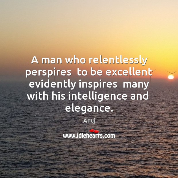 Image, A man who relentlessly perspires  to be excellent evidently inspires  many with