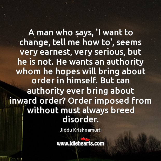 A man who says, 'I want to change, tell me how to', Jiddu Krishnamurti Picture Quote