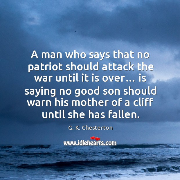 A man who says that no patriot should attack the war until it is over… G. K. Chesterton Picture Quote