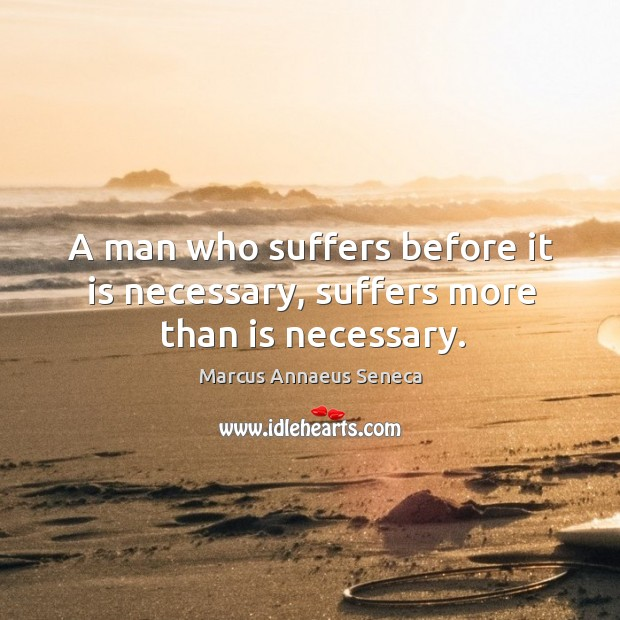 A man who suffers before it is necessary, suffers more than is necessary. Marcus Annaeus Seneca Picture Quote