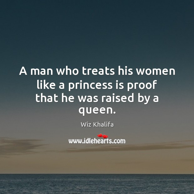 A man who treats his women like a princess is proof that he was raised by a queen. Wiz Khalifa Picture Quote