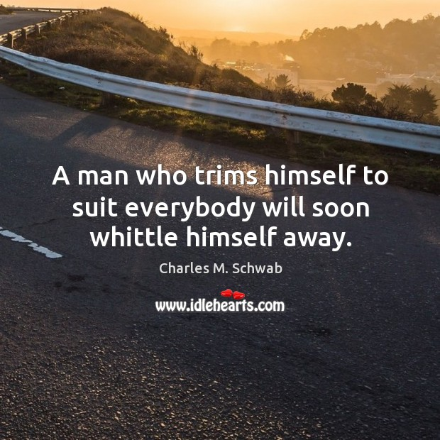 A man who trims himself to suit everybody will soon whittle himself away. Charles M. Schwab Picture Quote
