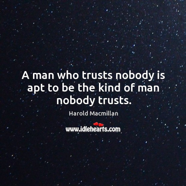 A man who trusts nobody is apt to be the kind of man nobody trusts. Harold Macmillan Picture Quote