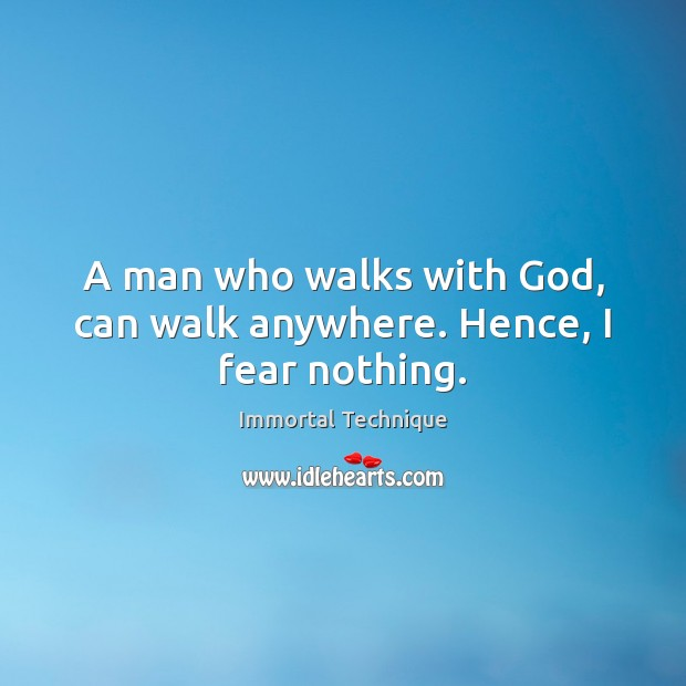 A man who walks with God, can walk anywhere. Hence, I fear nothing. Immortal Technique Picture Quote