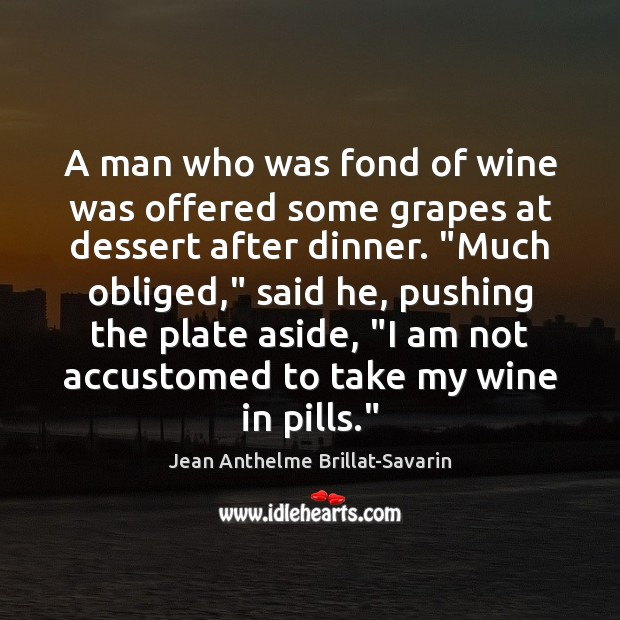 A man who was fond of wine was offered some grapes at Jean Anthelme Brillat-Savarin Picture Quote