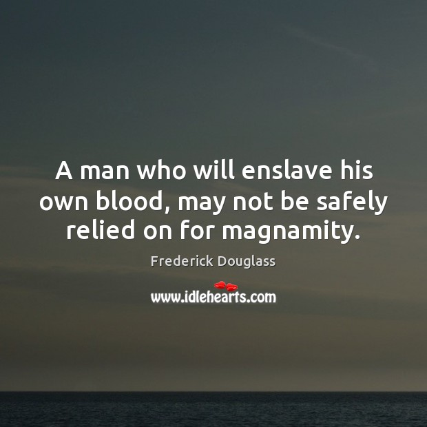 A man who will enslave his own blood, may not be safely relied on for magnamity. Frederick Douglass Picture Quote
