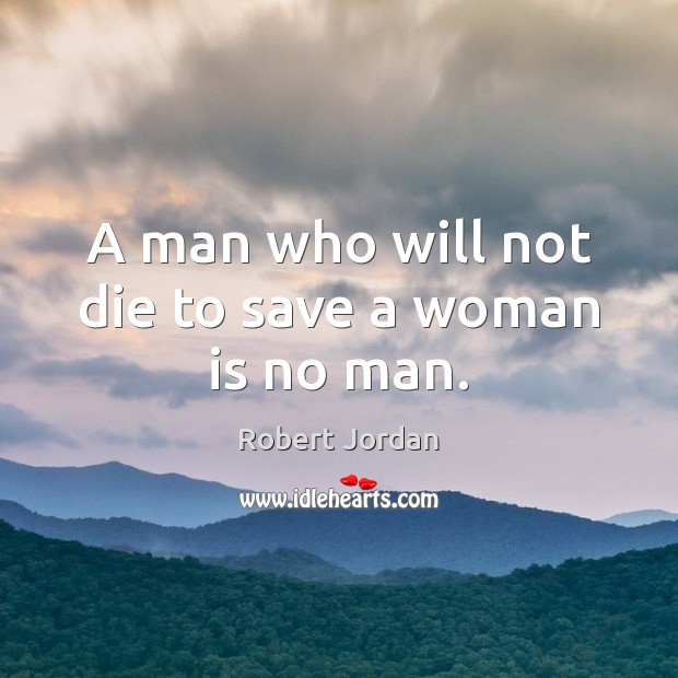 A man who will not die to save a woman is no man. Robert Jordan Picture Quote