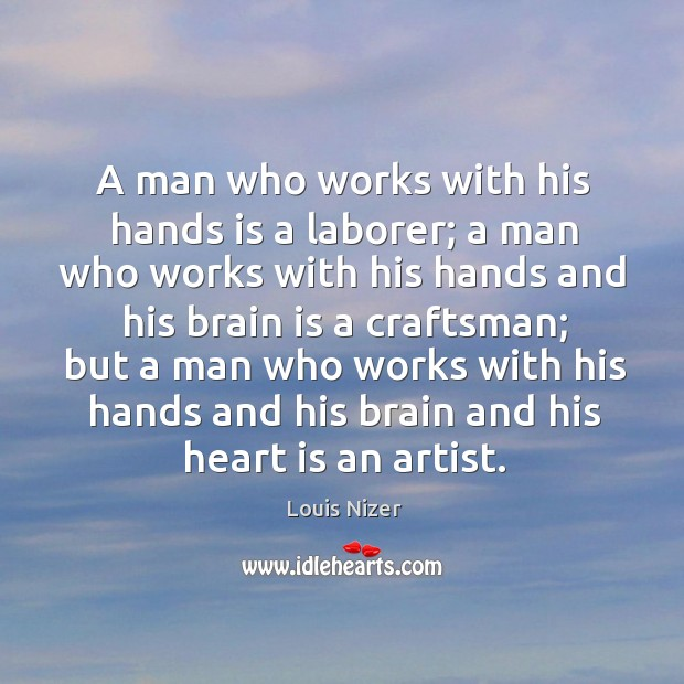 A man who works with his hands is a laborer; a man who works with his hands and his brain is a craftsman; Image