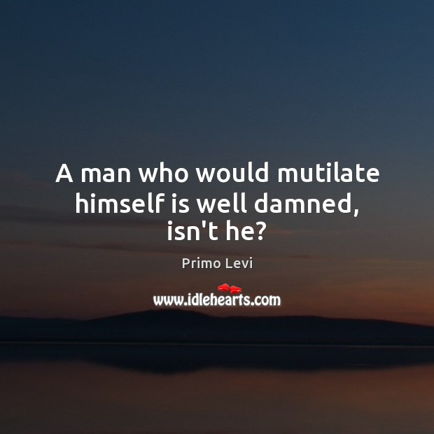 A man who would mutilate himself is well damned, isn't he? Primo Levi Picture Quote
