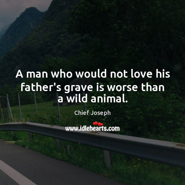 A man who would not love his father's grave is worse than a wild animal. Chief Joseph Picture Quote