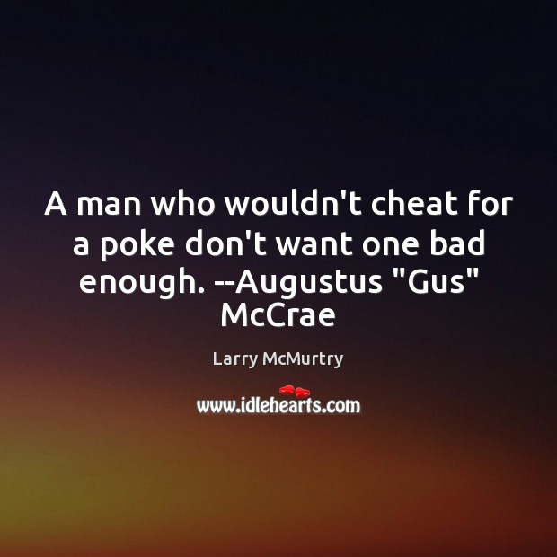 "Image, A man who wouldn't cheat for a poke don't want one bad enough. –Augustus ""Gus"" McCrae"