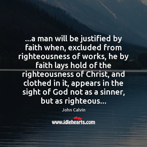 …a man will be justified by faith when, excluded from righteousness of John Calvin Picture Quote