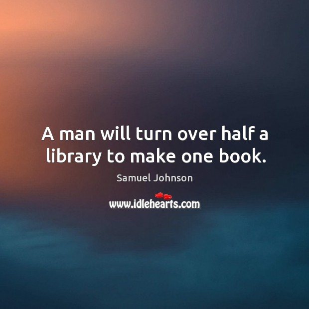Image, A man will turn over half a library to make one book.