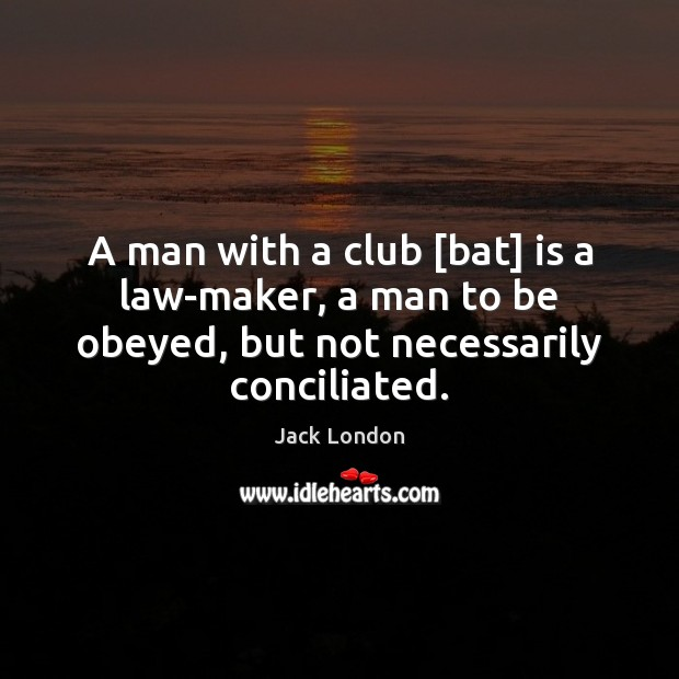 A man with a club [bat] is a law-maker, a man to Jack London Picture Quote