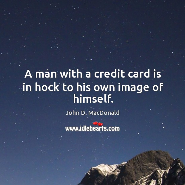 A man with a credit card is in hock to his own image of himself. John D. MacDonald Picture Quote