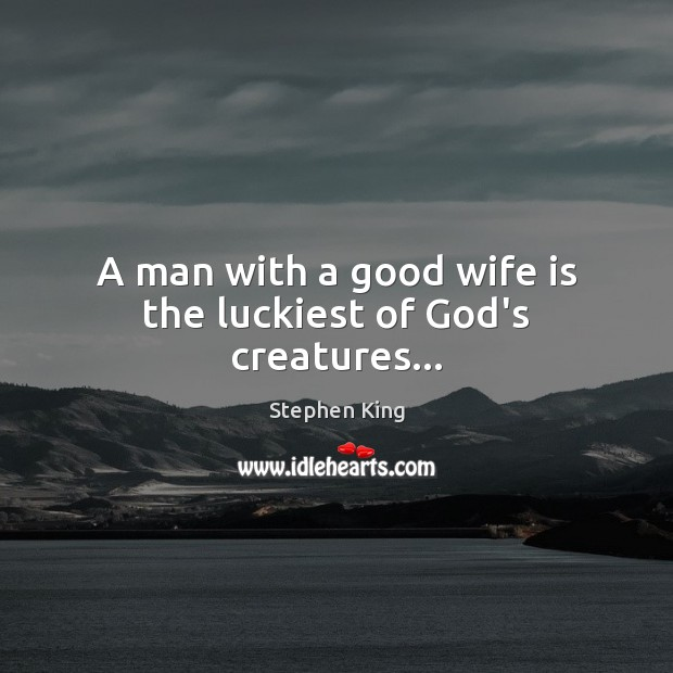 A man with a good wife is the luckiest of God's creatures… Stephen King Picture Quote