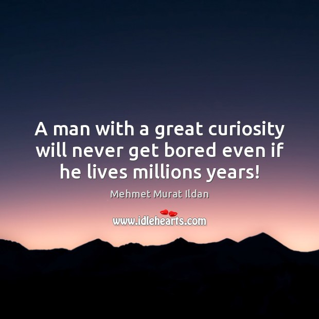 Image, A man with a great curiosity will never get bored even if he lives millions years!
