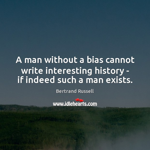 A man without a bias cannot write interesting history – if indeed such a man exists. Image
