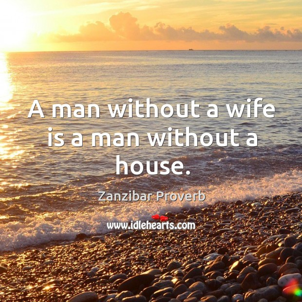 A man without a wife is a man without a house. Zanzibar Proverbs Image