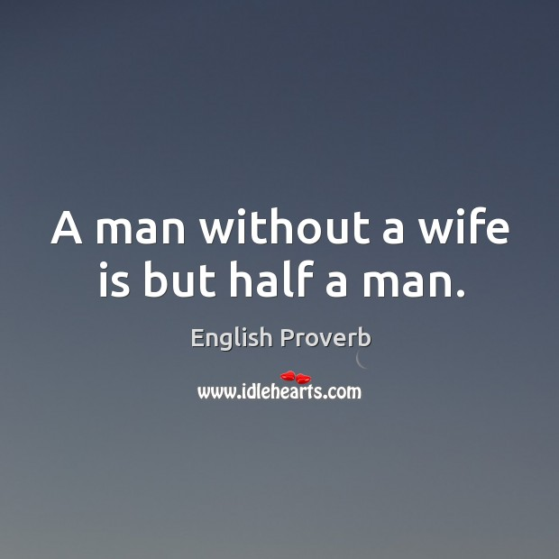 Image, A man without a wife is but half a man.