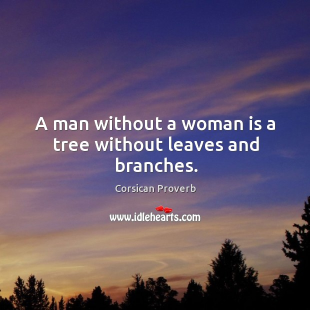A man without a woman is a tree without leaves and branches. Corsican Proverbs Image