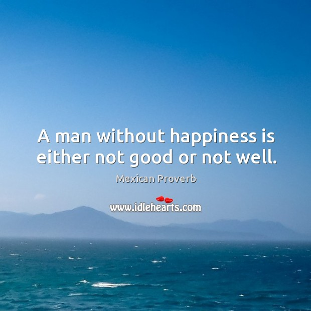 A man without happiness is either not good or not well. Mexican Proverbs Image