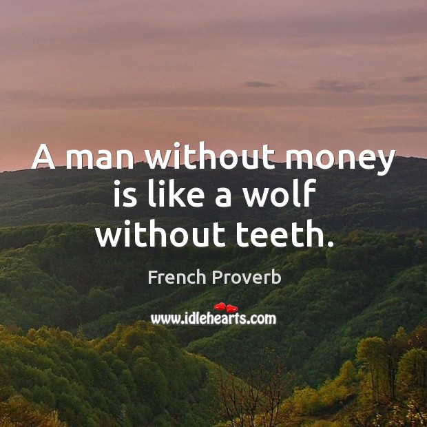 Image, A man without money is like a wolf without teeth.