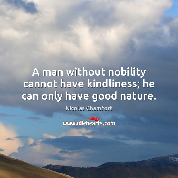 A man without nobility cannot have kindliness; he can only have good nature. Image