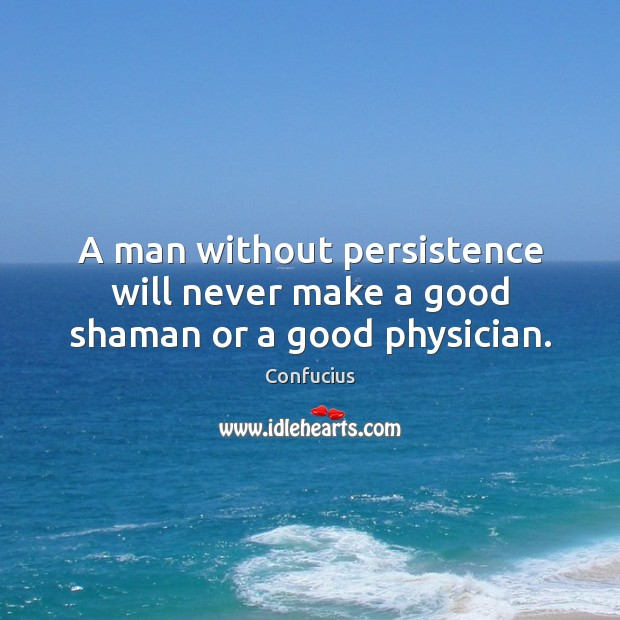 Image, A man without persistence will never make a good shaman or a good physician.