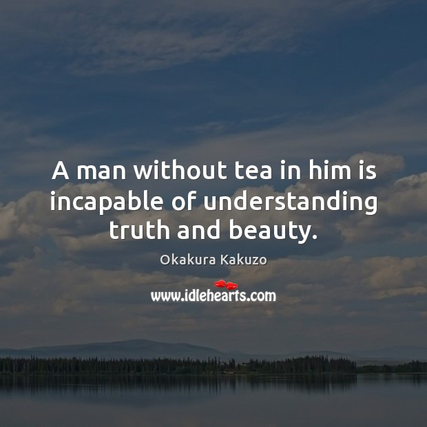 Image, A man without tea in him is incapable of understanding truth and beauty.