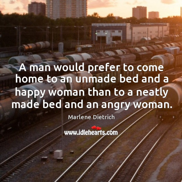 Image, A man would prefer to come home to an unmade bed and a happy woman than to a neatly made bed and an angry woman.