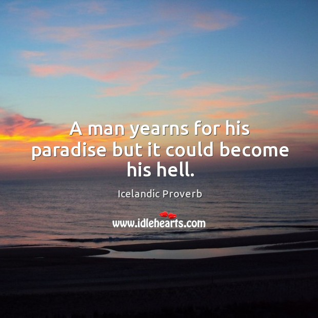 A man yearns for his paradise but it could become his hell. Icelandic Proverbs Image