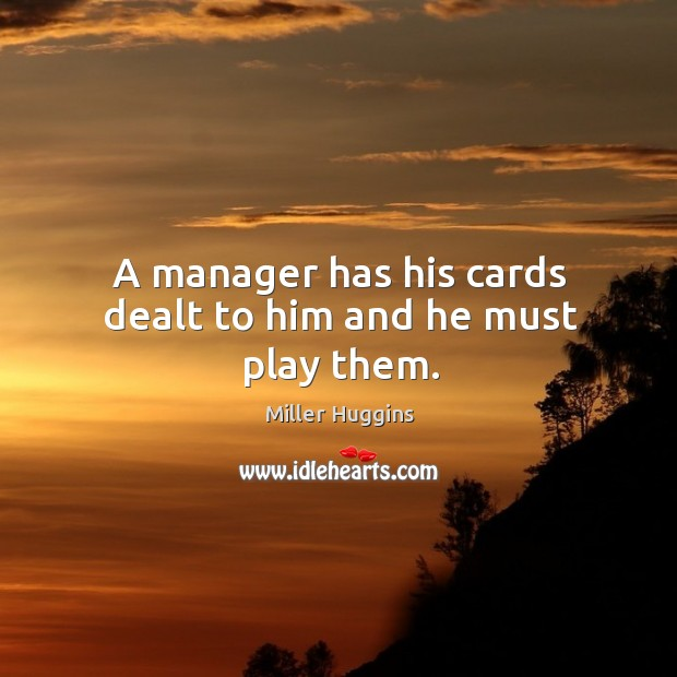 A manager has his cards dealt to him and he must play them. Image