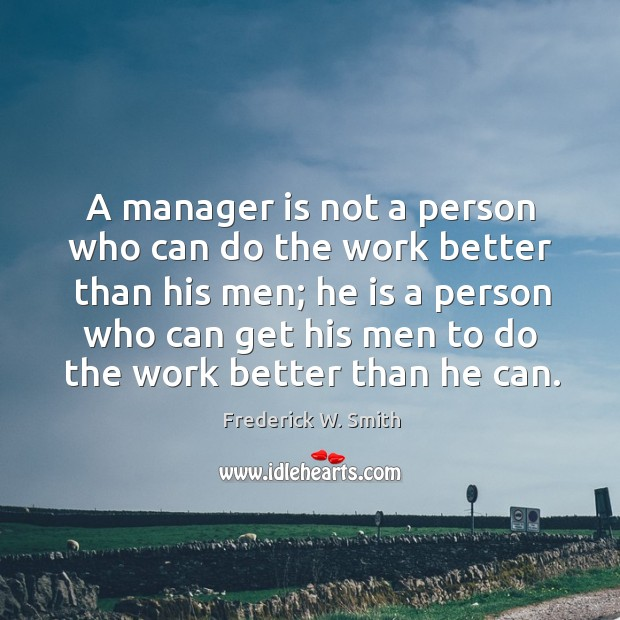 A manager is not a person who can do the work better than his men; he is a person Image
