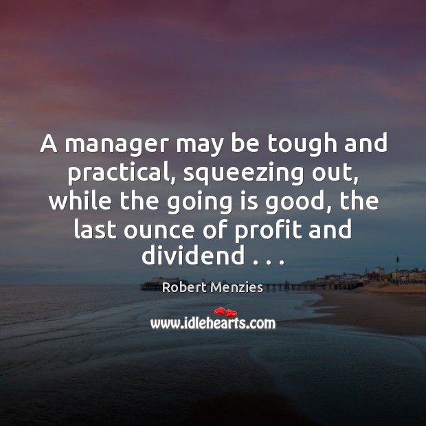 A manager may be tough and practical, squeezing out, while the going Image
