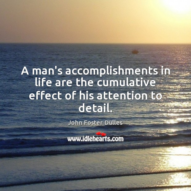 Image, A man's accomplishments in life are the cumulative effect of his attention to detail.