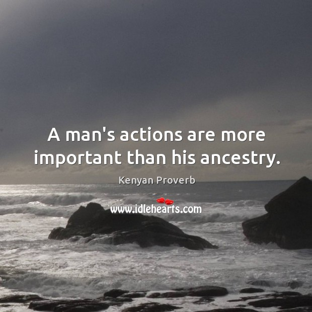 A man's actions are more important than his ancestry. Kenyan Proverbs Image