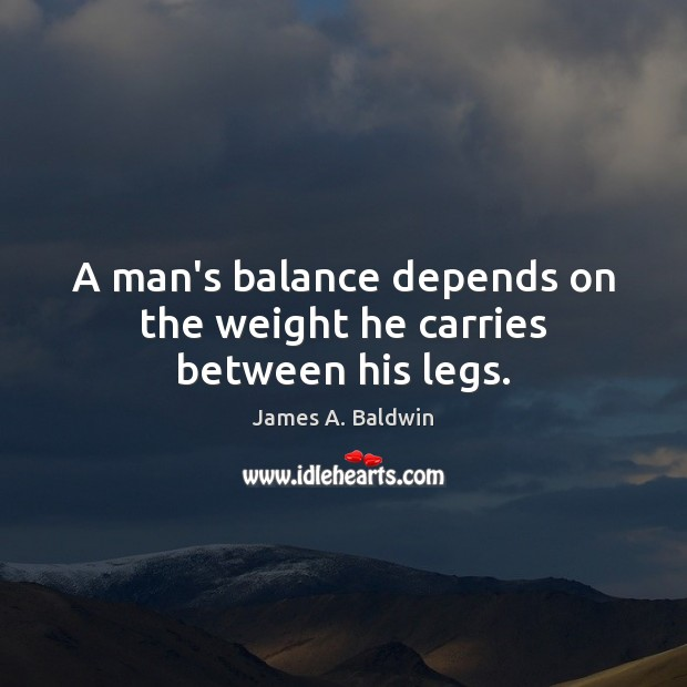 A man's balance depends on the weight he carries between his legs. James A. Baldwin Picture Quote