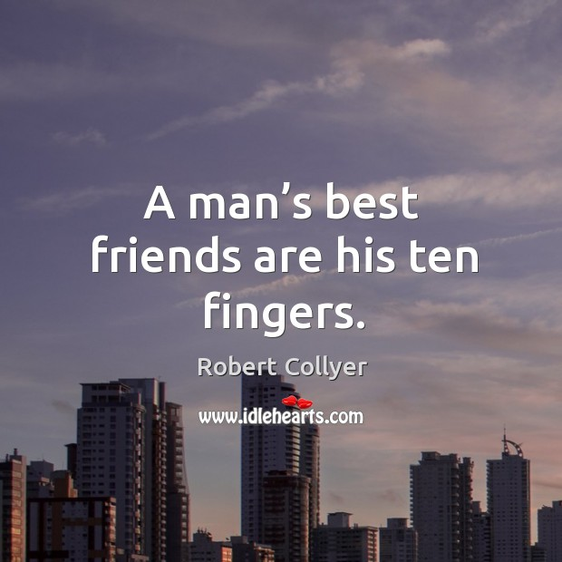 A man's best friends are his ten fingers. Image
