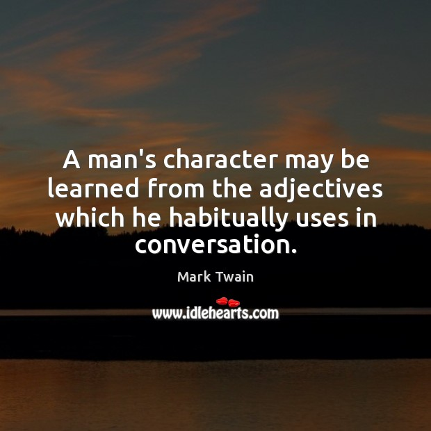 A man's character may be learned from the adjectives which he habitually Mark Twain Picture Quote